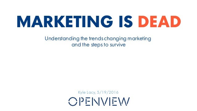 MARKETING IS DEAD Kyle Lacy, 5/19/2016 Understanding the trends changing marketing and the steps to survive