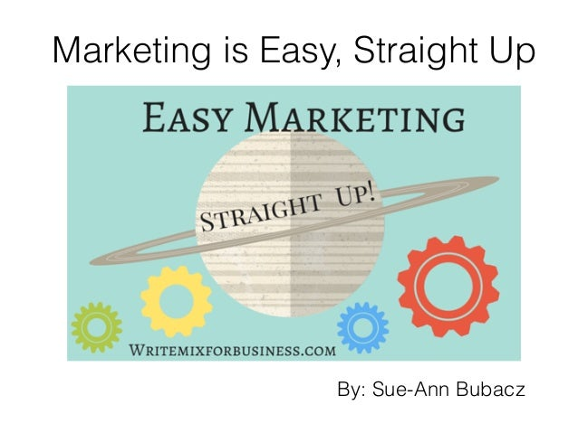 Marketing is Easy, Straight Up By: Sue-Ann Bubacz