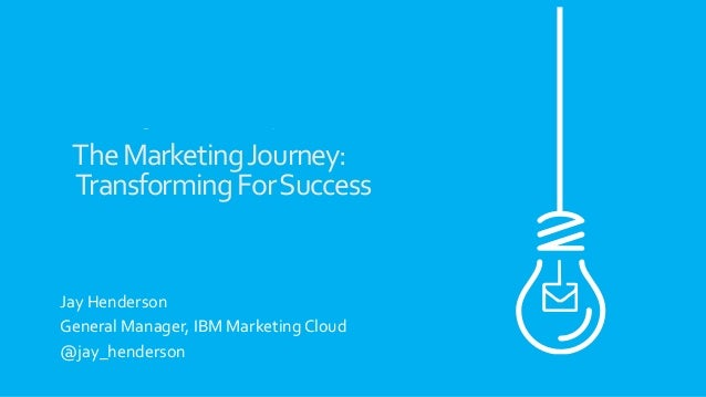 The	   Marketing	   Journey:	    	   Transforming	   For	   Success	    	    	    	    Jay	   Henderson	    General	   Man...