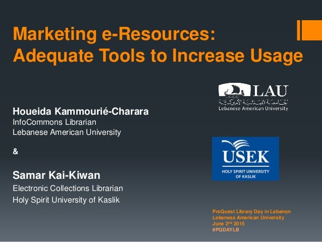 Marketing e-Resources: Adequate Tools to Increase Usage Houeida Kammourié-Charara InfoCommons Librarian Lebanese American ...