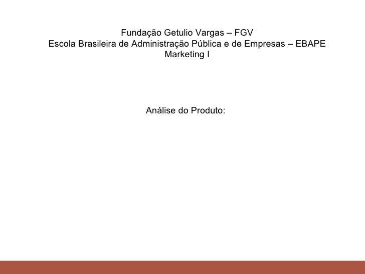 Fundação Getulio Vargas – FGV Escola Brasileira de Administração Pública e de Empresas – EBAPE Marketing I Análise do Prod...