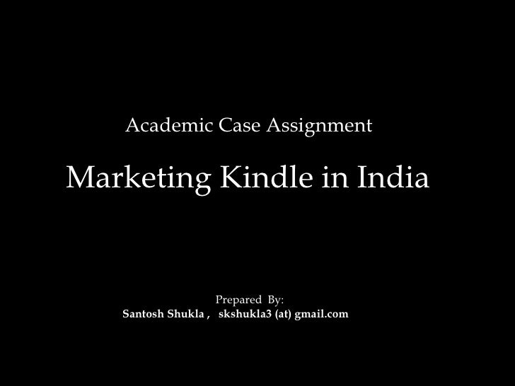 Academic Case Assignment  Marketing Kindle in India     Prepared  By:  Santosh Shukla ,  skshukla3 (at) gmail.com