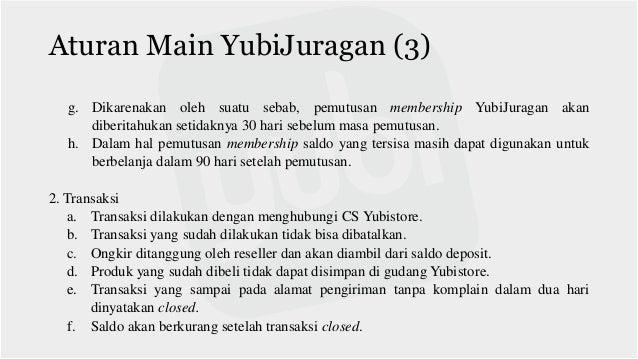 Aturan Main YubiJuragan (3) g. Dikarenakan oleh suatu sebab, pemutusan membership YubiJuragan akan diberitahukan setidakny...