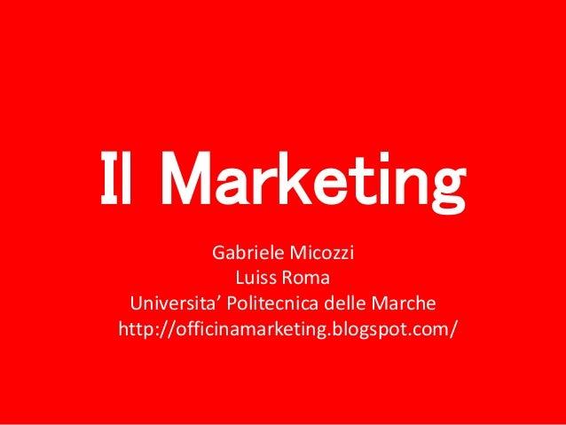 Il Marketing Gabriele Micozzi Luiss Roma Universita' Politecnica delle Marche http://officinamarketing.blogspot.com/