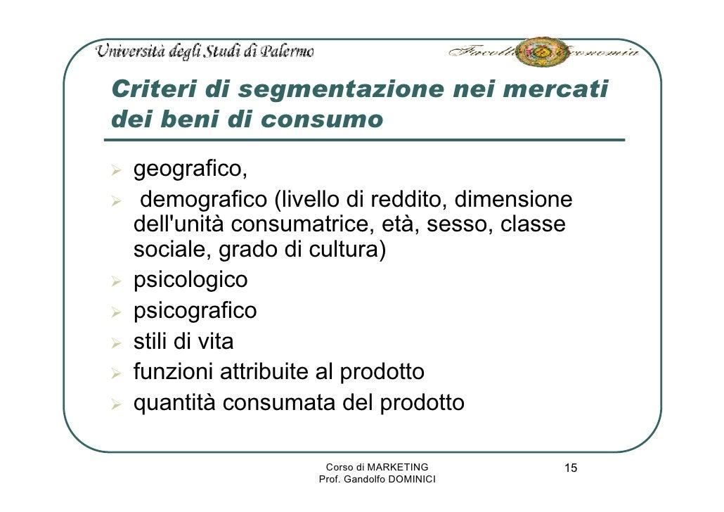 Criteri di segmentazione nei mercati dei beni di consumo  geografico,   demografico (livello di reddito, dimensione  dell'...