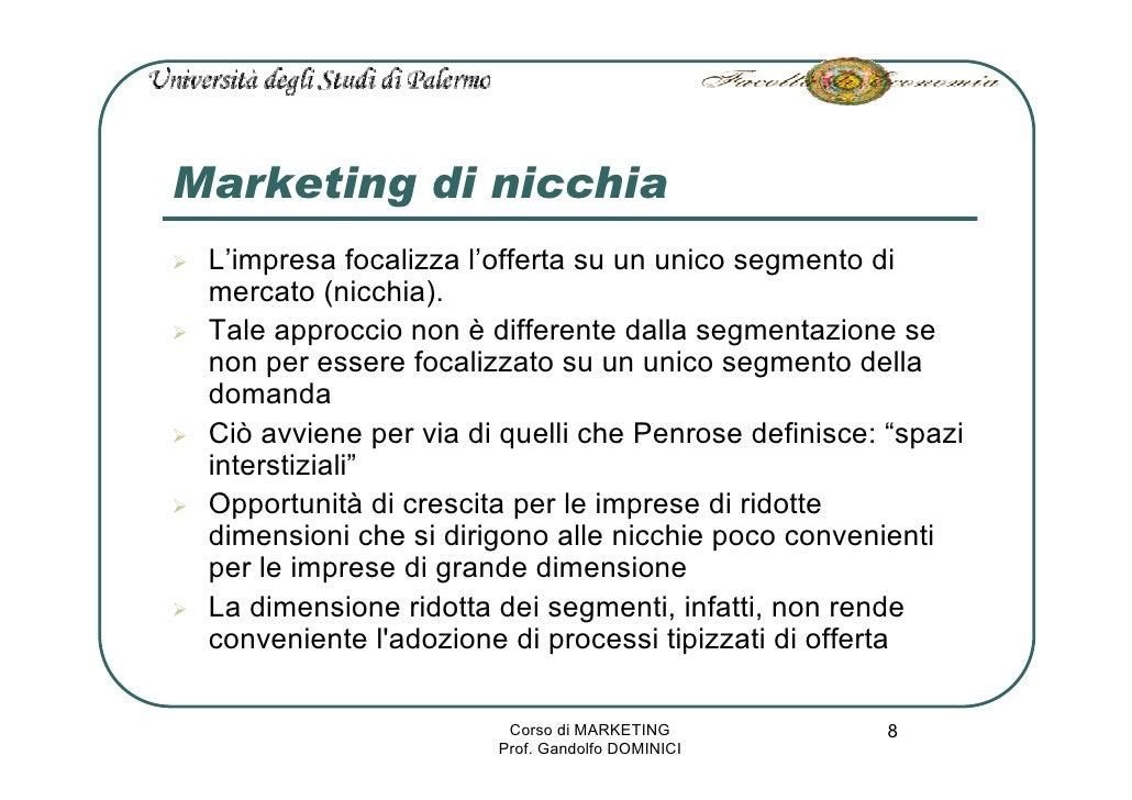 Marketing di nicchia  L'impresa focalizza l'offerta su un unico segmento di  mercato (nicchia).  Tale approccio non è diff...