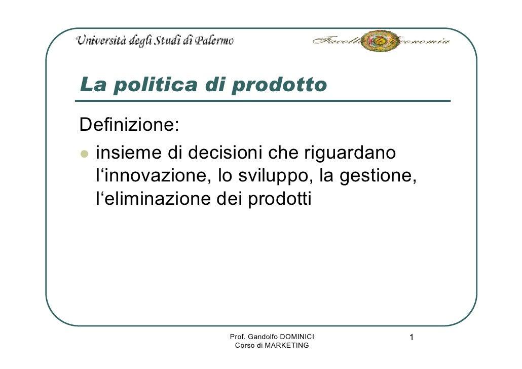 La politica di prodotto Definizione:  insieme di decisioni che riguardano  l'innovazione, lo sviluppo, la gestione,  l'eli...