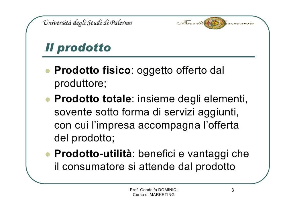 Il prodotto  Prodotto fisico: oggetto offerto dal  produttore;  Prodotto totale: insieme degli elementi,  sovente sotto fo...