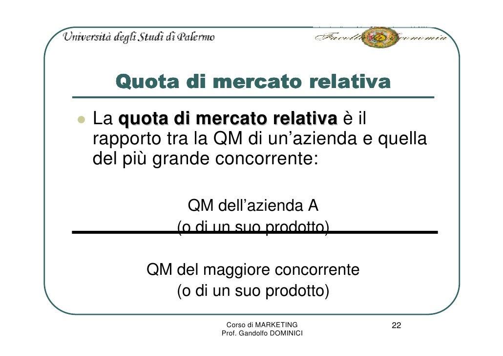 Quota di mercato relativa La quota di mercato relativa è il rapporto tra la QM di un'azienda e quella del più grande conco...