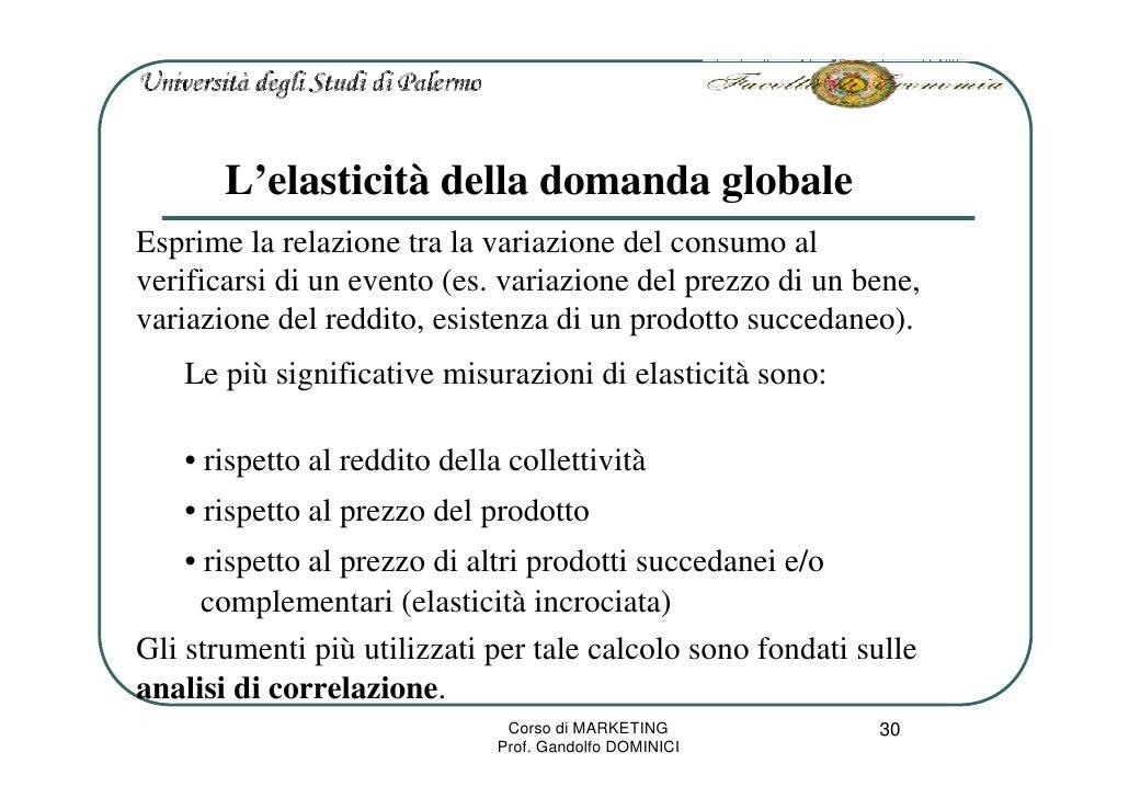 L'elasticità della domanda globale Esprime la relazione tra la variazione del consumo al verificarsi di un evento (es. var...
