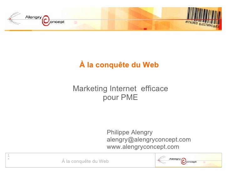 À la conquête du Web Marketing Internet  efficace pour PME Philippe Alengry [email_address] www.alengryconcept.com
