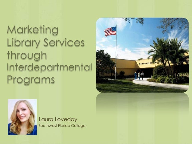 MarketingLibrary ServicesthroughInterdepartmentalPrograms      Laura Loveday      Southwest Florida College