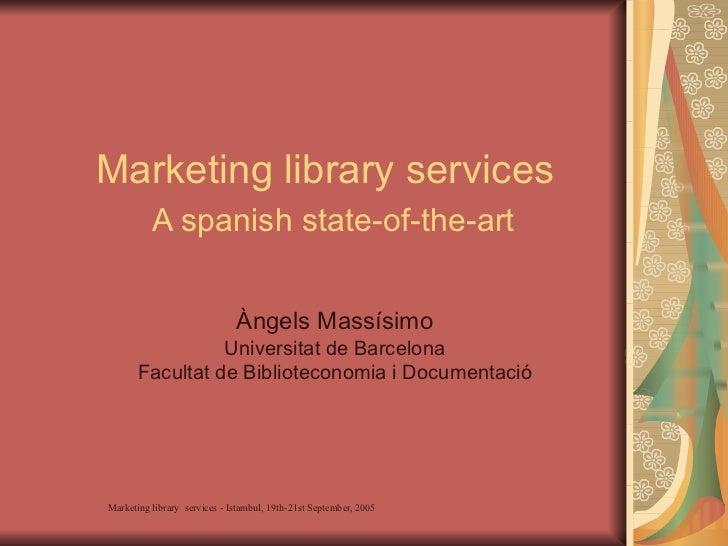 Marketing library services   A spanish state-of-the-art Àngels Massísimo Universitat de Barcelona Facultat de Bibliotecono...