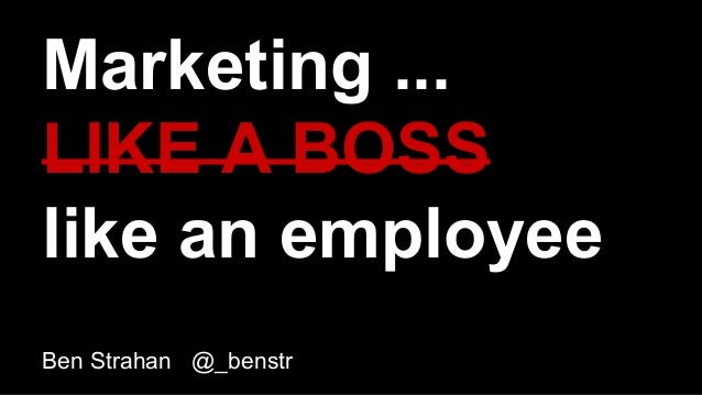 Marketing ... LIKE A BOSS like an employee Ben Strahan @_benstr