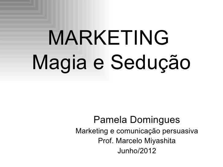 MARKETINGMagia e Sedução        Pamela Domingues    Marketing e comunicação persuasiva          Prof. Marcelo Miyashita   ...