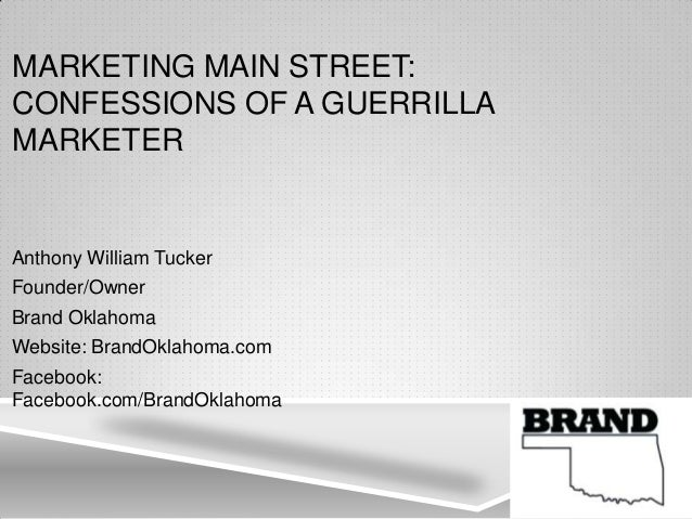 MARKETING MAIN STREET: CONFESSIONS OF A GUERRILLA MARKETER Anthony William Tucker Founder/Owner Brand Oklahoma Website: Br...