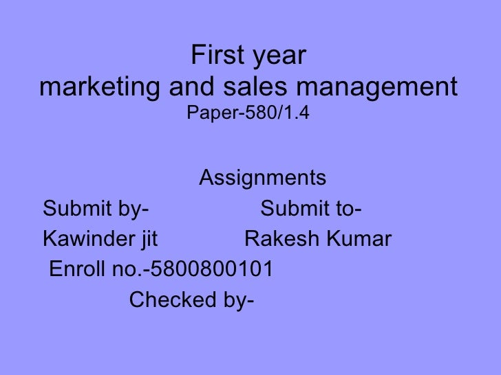 First year marketing and sales management Paper-580/1.4 Assignments Submit by-  Submit to- Kawinder jit  Rakesh Kumar Enro...