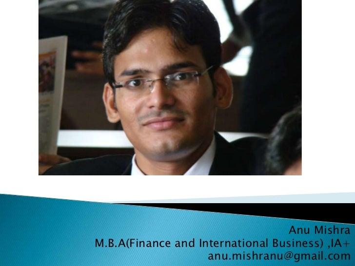 Anu Mishra<br />M.B.A(Finance and International Business) ,IA+<br />anu.mishranu@gmail.com<br />