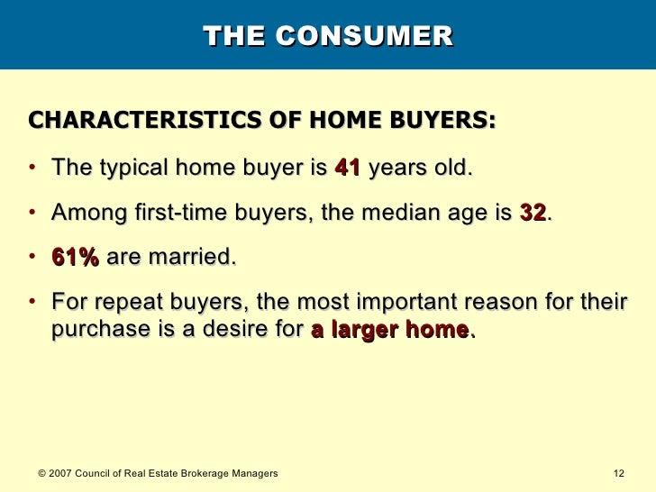 THE CONSUMER <ul><li>CHARACTERISTICS OF HOME BUYERS: </li></ul><ul><li>The typical home buyer is   41   years old. </li></...