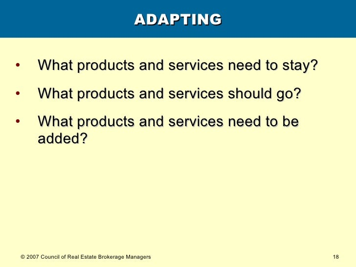 ADAPTING <ul><li>What products and services need to stay?  </li></ul><ul><li>What products and services should go?  </li><...