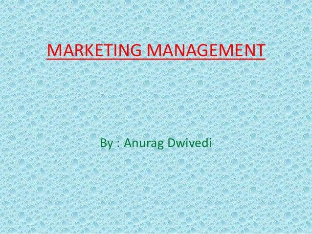 MARKETING MANAGEMENT By : Anurag Dwivedi