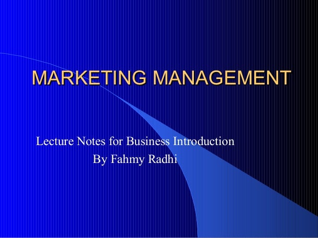 MARKETING MANAGEMENTMARKETING MANAGEMENT Lecture Notes for Business Introduction By Fahmy Radhi