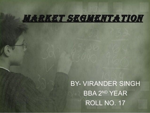 MARKET SEGMENTATION       BY- VIRANDER SINGH           BBA 2ND YEAR            ROLL NO. 17
