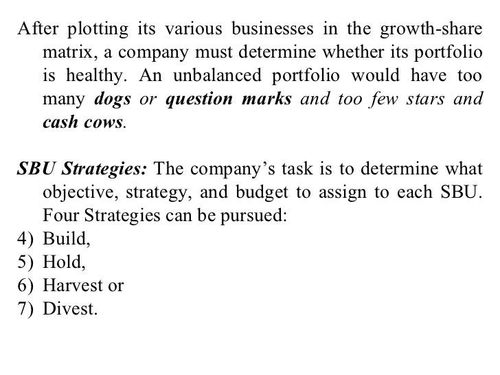 <ul><li>After plotting its various businesses in the growth-share matrix, a company must determine whether its portfolio i...