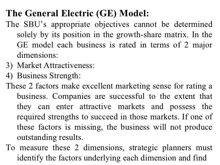 <ul><li>The General Electric (GE) Model: </li></ul><ul><li>The SBU's appropriate objectives cannot be determined solely by...