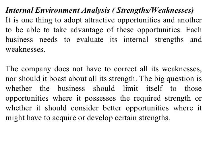 Internal Environment Analysis ( Strengths/Weaknesses) It is one thing to adopt attractive opportunities and another to be ...