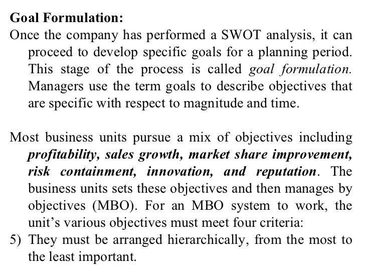 <ul><li>Goal Formulation: </li></ul><ul><li>Once the company has performed a SWOT analysis, it can proceed to develop spec...