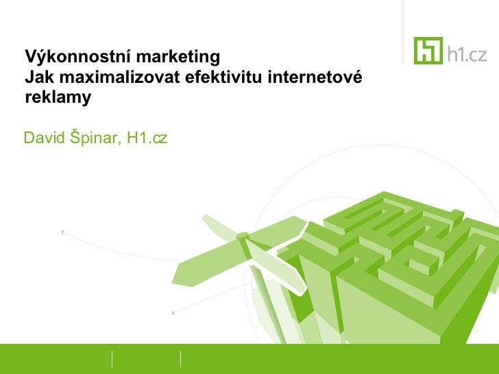 Výkonnostní marketing Jak maximalizovat efektivitu internetové reklamy David Špinar, H1.cz