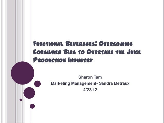 FUNCTIONAL BEVERAGES: OVERCOMINGCONSUMER BIAS TO OVERTAKE THE JUICEPRODUCTION INDUSTRY                 Sharon Tam     Mark...
