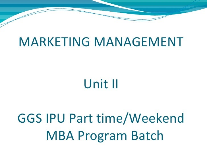 MARKETING MANAGEMENT         Unit IIGGS IPU Part time/Weekend    MBA Program Batch