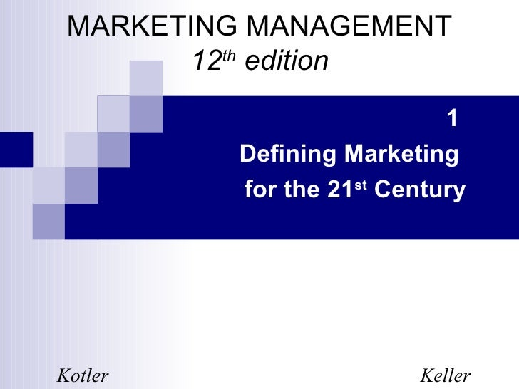 MARKETING MANAGEMENT       12th edition                           1         Defining Marketing         for the 21st Centur...