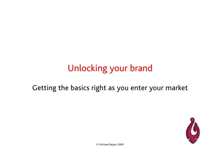 Unlocking your brand Getting the basics right as you enter your market                         © Michael Bayler 2009