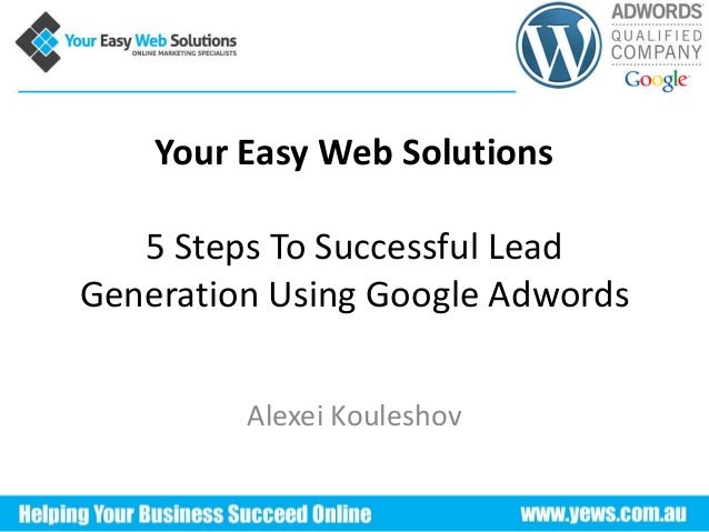 Your Easy Web Solutions 5 Steps To Successful Lead Generation Using Google Adwords Alexei Kouleshov