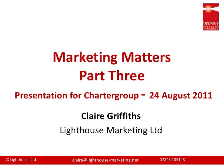 Marketing MattersPart ThreePresentation for Chartergroup- 24 August 2011 <br />Claire Griffiths<br />Lighthouse Marketing ...