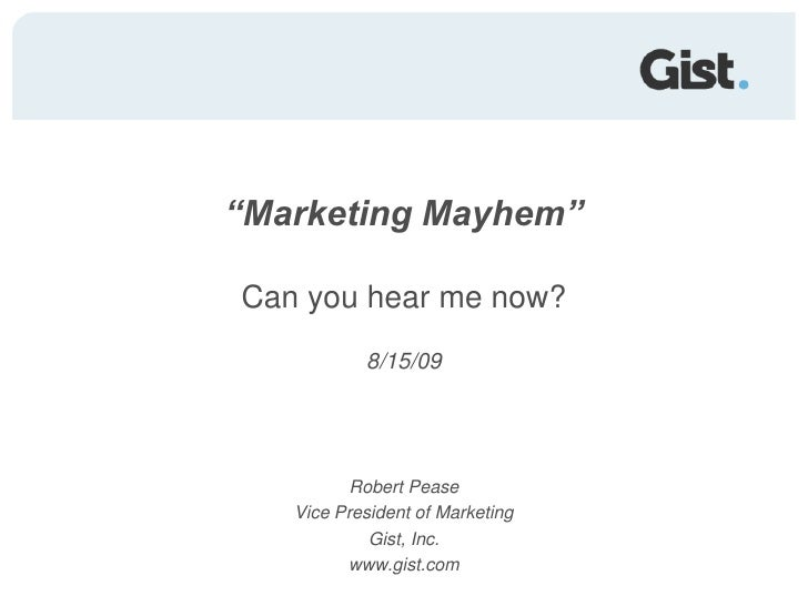 """Marketing Mayhem""Can you hear me now?<br />8/15/09<br />Robert Pease<br />Vice President of Marketing<br />Gist, Inc.<br ..."