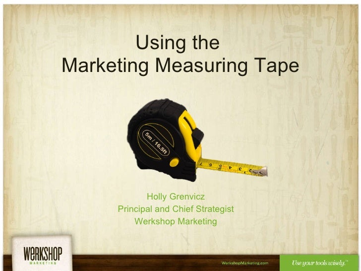 Using the  Marketing Measuring Tape Holly Grenvicz Principal and Chief Strategist Werkshop Marketing