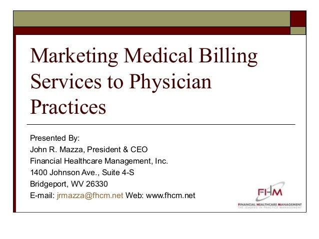 Marketing Medical Billing Services to Physician Practices Presented By: John R. Mazza, President & CEO Financial Healthcar...