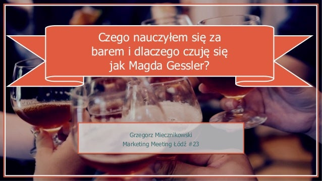 Czego nauczyłem się za barem i dlaczego czuję się jak Magda Gessler? Grzegorz Miecznikowski Marketing Meeting Łódź #23