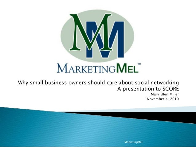 Why small business owners should care about social networking A presentation to SCORE Mary Ellen Miller November 4, 2010 M...