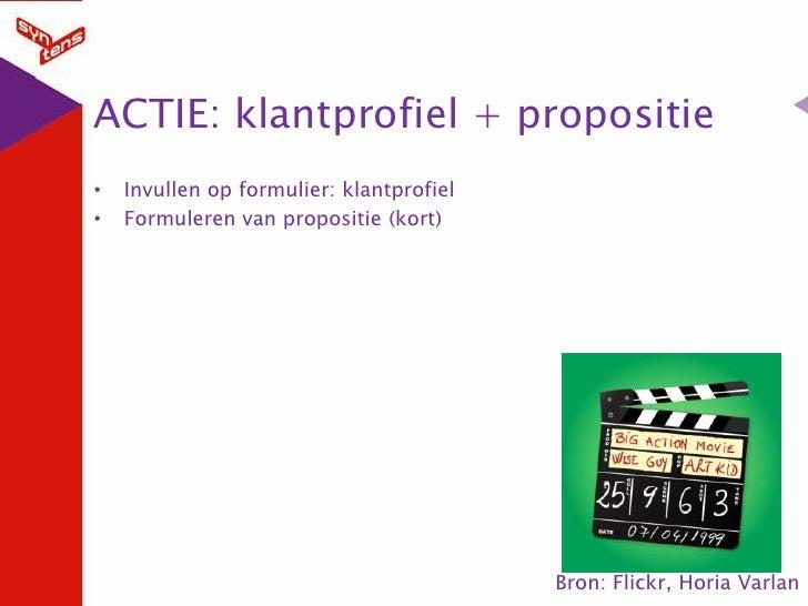 ACTIE: klantprofiel + propositie<br />Invullen op formulier: klantprofiel<br />Formuleren van propositie (kort)<br />Bron:...