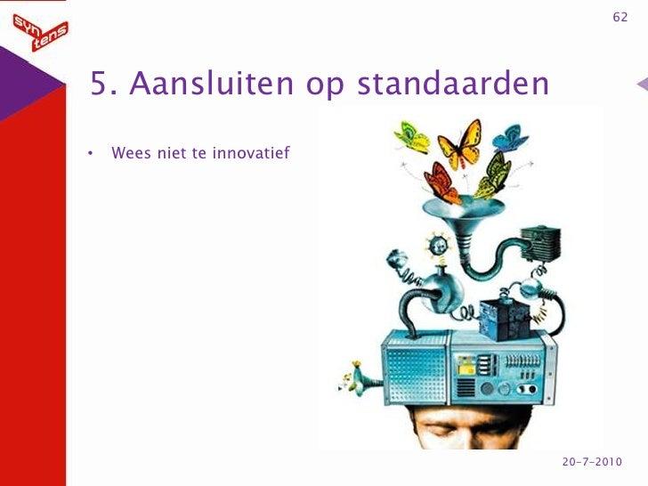 5. Aansluiten op standaarden<br />Wees niet te innovatief<br />62<br />20-7-2010<br />