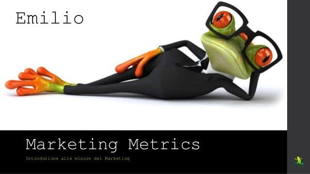 Marketing Metrics Introduzione alle misure del Marketing Emilio