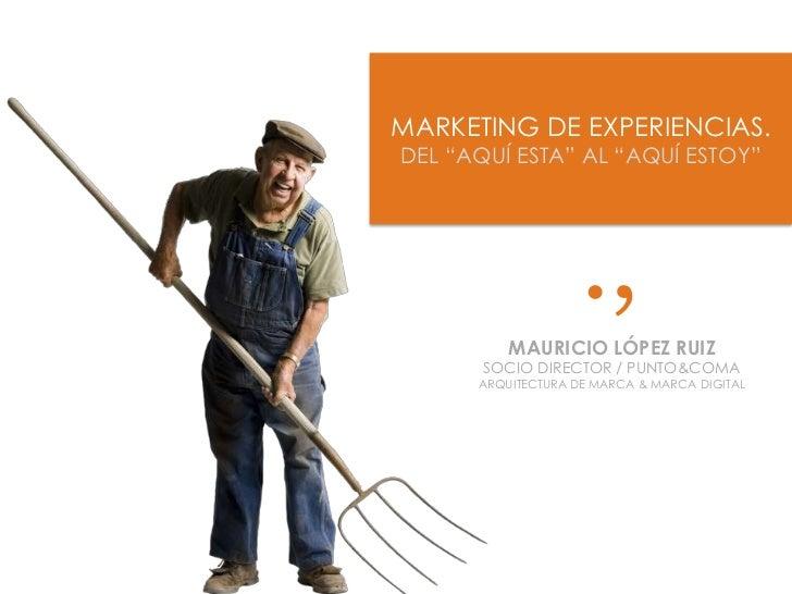 """MARKETING DE EXPERIENCIAS.<br />DEL """"AQUÍ ESTA"""" AL """"AQUÍ ESTOY""""<br />.,<br />MAURICIO LÓPEZ RUIZ<br />SOCIO DIRECTOR / PUN..."""