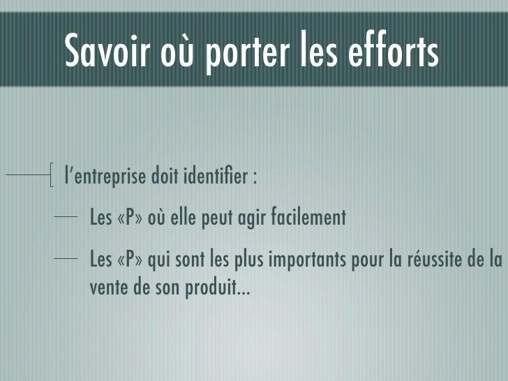 Savoir où porter les efforts  l'entreprise doit identifier :    Les «P» où elle peut agir facilement    Les «P» qui sont le...