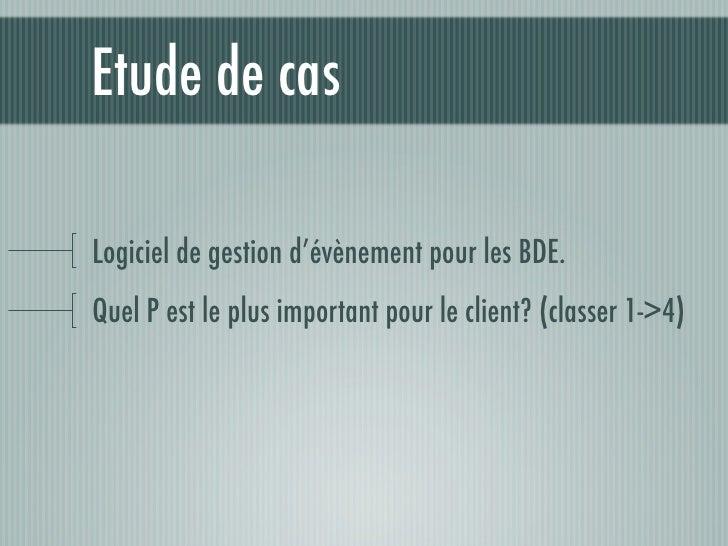 Etude de cas  Logiciel de gestion d'évènement pour les BDE. Quel P est le plus important pour le client? (classer 1->4)