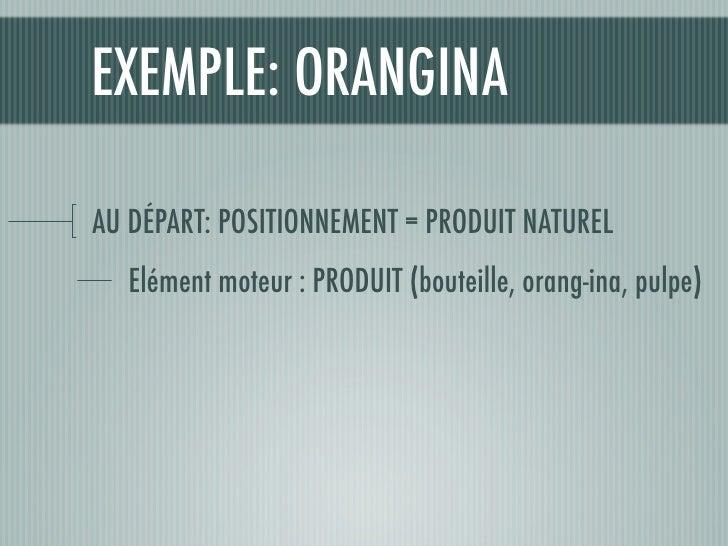 EXEMPLE: ORANGINA  AU DÉPART: POSITIONNEMENT = PRODUIT NATUREL   Elément moteur : PRODUIT (bouteille, orang-ina, pulpe)